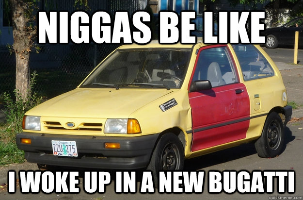 Niggas Be Like i woke up in a new bugatti - Niggas Be Like i woke up in a new bugatti  I Woke Up In A New Bugatti