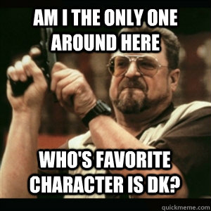 Am i the only one around here Who's favorite character is DK? - Am i the only one around here Who's favorite character is DK?  Misc