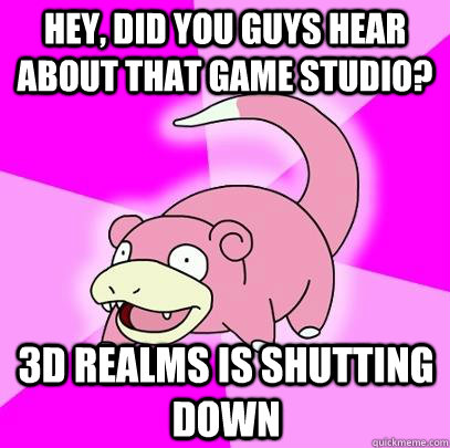 Hey, did you guys hear about that game studio? 3D realms is shutting down - Hey, did you guys hear about that game studio? 3D realms is shutting down  Slowpoke