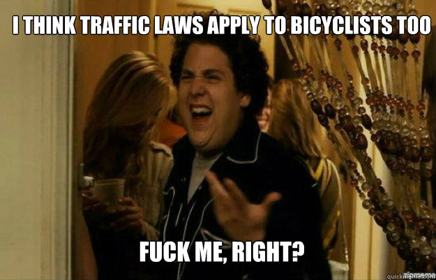 I think traffic laws apply to bicyclists too FUCK ME, RIGHT? - I think traffic laws apply to bicyclists too FUCK ME, RIGHT?  fuck me right