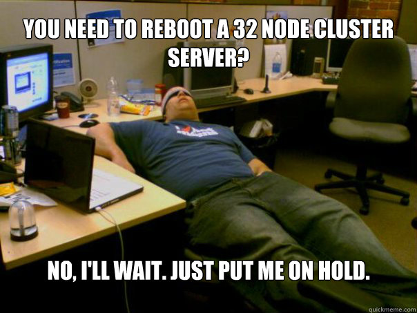You need to reboot a 32 node cluster server? No, I'll wait. Just put me on hold.  Sleeping Sysadmin