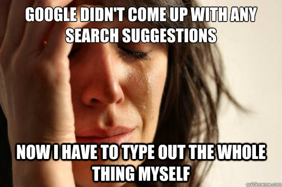 GOOGLE DIDN'T COME UP WITH ANY SEARCH SUGGESTIONS NOW I HAVE TO TYPE OUT THE WHOLE THING MYSELF - GOOGLE DIDN'T COME UP WITH ANY SEARCH SUGGESTIONS NOW I HAVE TO TYPE OUT THE WHOLE THING MYSELF  First World Problems