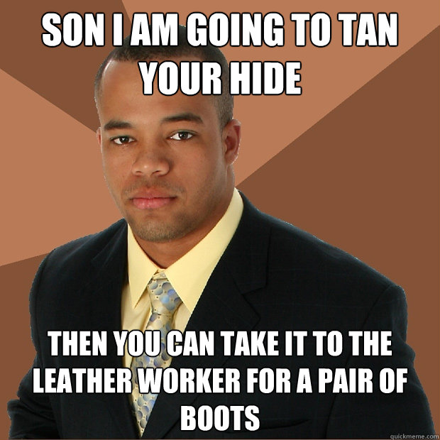 Son i am going to tan your hide then you can take it to the leather worker for a pair of boots - Son i am going to tan your hide then you can take it to the leather worker for a pair of boots  Successful Black Man