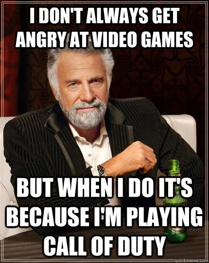 I don't always get angry at video games but when i do it's because i'm playing Call of Duty - I don't always get angry at video games but when i do it's because i'm playing Call of Duty  The Most Interesting Man In The World