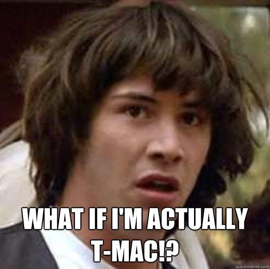 What if I'm actually  T-MAC!?  conspiracy keanu