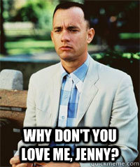 Why don't you love me, Jenny?    Forrest Gump