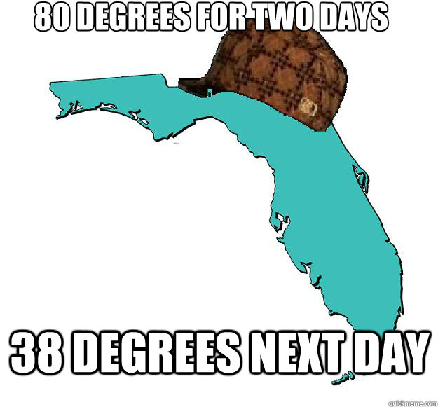 80 degrees for two days 38 degrees next day - 80 degrees for two days 38 degrees next day  Scumbag Florida