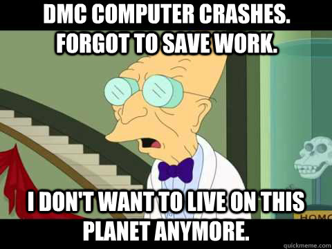 DMC computer crashes. Forgot to save work. I don't want to live on this planet anymore.