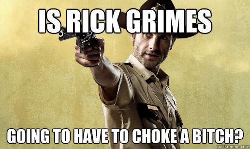 is rick grimes going to have to choke a bitch? - is rick grimes going to have to choke a bitch?  Rick Grimes