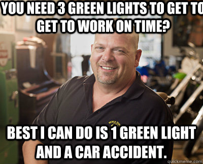 You need 3 green lights to get to get to work on time? Best I can do is 1 green light and a car accident. - You need 3 green lights to get to get to work on time? Best I can do is 1 green light and a car accident.  Pawn Stars