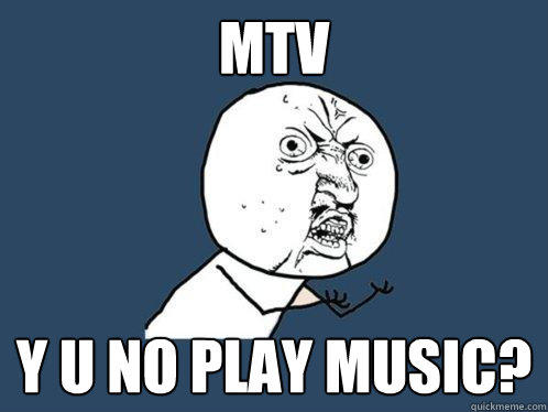 MTV y u no play music? - MTV y u no play music?  Y U No