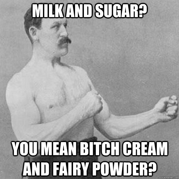 milk and sugar? you mean bitch cream and fairy powder? - milk and sugar? you mean bitch cream and fairy powder?  overly manly man