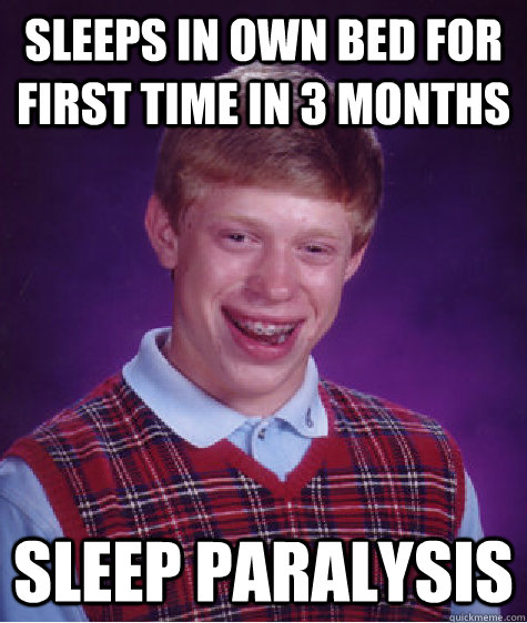 Sleeps in own bed for first time in 3 months sleep paralysis - Sleeps in own bed for first time in 3 months sleep paralysis  Bad Luck Brian
