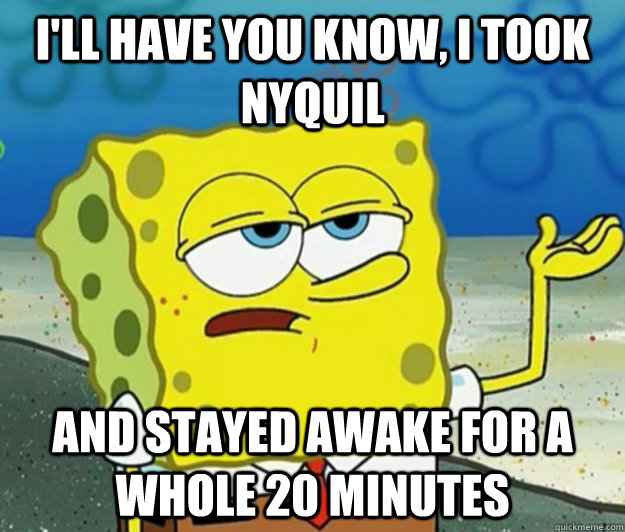 I'll have you know, I took Nyquil And Stayed Awake for a Whole 20 Minutes - I'll have you know, I took Nyquil And Stayed Awake for a Whole 20 Minutes  Tough Spongebob