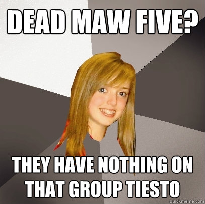 Dead maw five? they have nothing on that group tiesto - Dead maw five? they have nothing on that group tiesto  Musically Oblivious 8th Grader