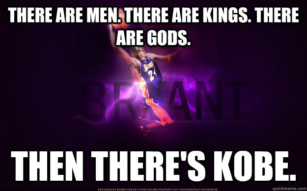 there are men. there are kings. there are gods. then there's kobe. - there are men. there are kings. there are gods. then there's kobe.  Misc