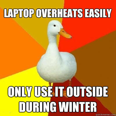 laptop overheats easily only use it outside during winter - laptop overheats easily only use it outside during winter  Tech Impaired Duck