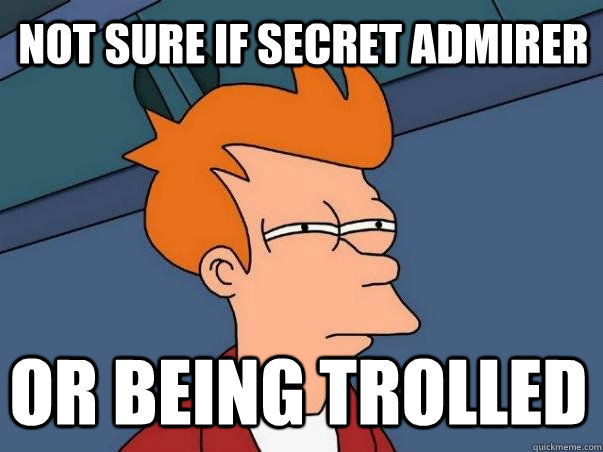 not sure if secret admirer or being trolled
