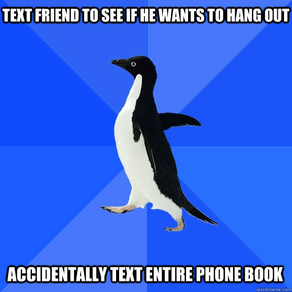 text friend to see if he wants to hang out accidentally text entire phone book - text friend to see if he wants to hang out accidentally text entire phone book  Socially Awkward Penguin