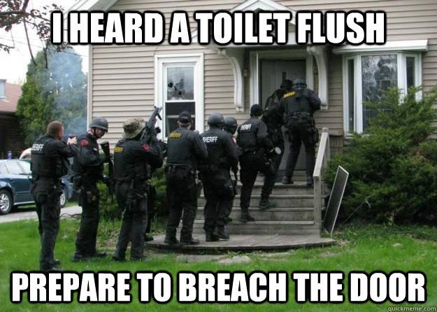 I heard a toilet flush prepare to breach the door