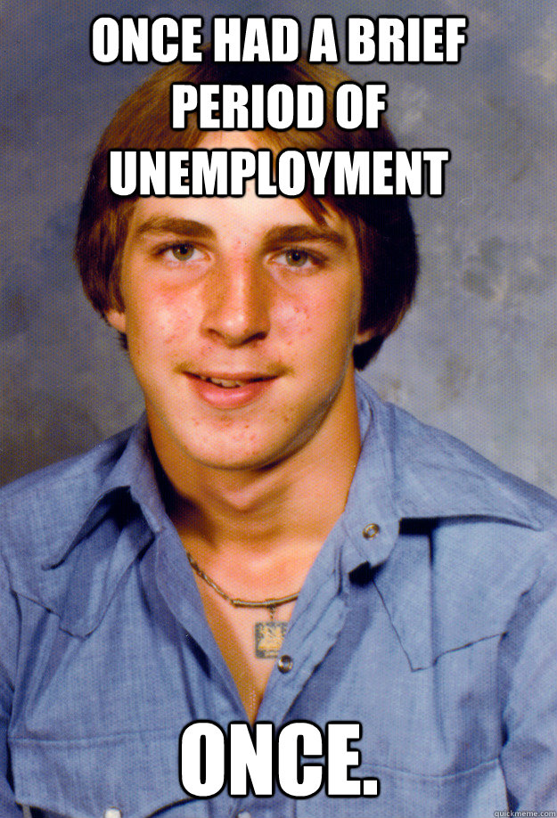 Once had a brief period of unemployment Once. - Once had a brief period of unemployment Once.  Old Economy Steven