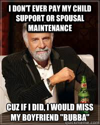 I don't ever pay my child support or spousal maintenance cuz if i did, i would miss my boyfriend