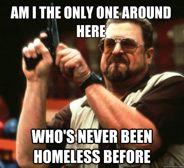 Am I the only one around here who's never been homeless before - Am I the only one around here who's never been homeless before  Walter