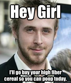 Hey Girl I'll go buy your high fiber cereal so you can poop today. - Hey Girl I'll go buy your high fiber cereal so you can poop today.  Misc