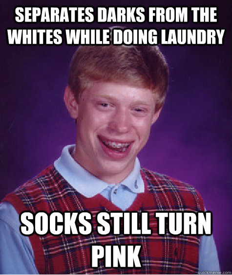 separates darks from the whites while doing laundry socks still turn pink - separates darks from the whites while doing laundry socks still turn pink  Bad Luck Brian