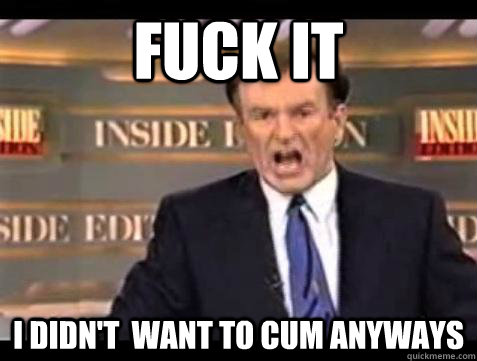 Fuck it I Didn't  Want To Cum Anyways - Fuck it I Didn't  Want To Cum Anyways  Bill OReilly Fuck It