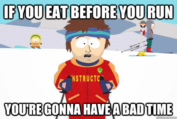 If you eat before you run you're gonna have a bad time - If you eat before you run you're gonna have a bad time  south park ski instructor guy