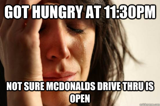 Got hungry at 11:30pm Not sure mcdonalds drive thru is open - Got hungry at 11:30pm Not sure mcdonalds drive thru is open  First World Problems