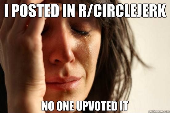 I posted in r/CircleJerk No one upvoted it - I posted in r/CircleJerk No one upvoted it  First World Problems