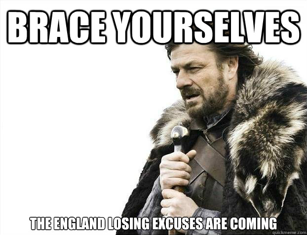 Brace yourselves The England Losing Excuses are coming