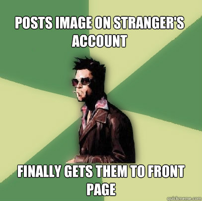 Posts Image on stranger's account Finally gets them to front page - Posts Image on stranger's account Finally gets them to front page  Helpful Tyler Durden