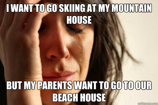 I WANT TO GO SKIING AT MY MOUNTAIN HOUSE BUT MY PARENTS WANT TO GO TO OUR BEACH HOUSE - I WANT TO GO SKIING AT MY MOUNTAIN HOUSE BUT MY PARENTS WANT TO GO TO OUR BEACH HOUSE  First World Problems