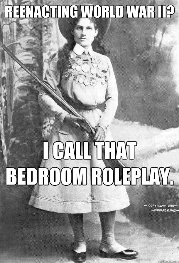 Reenacting World War II? I call that bedroom roleplay.