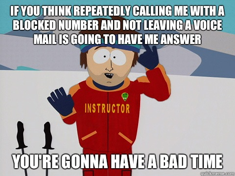 If you think repeatedly calling me with a blocked number and not leaving a voice mail is going to have me answer you're gonna have a bad time - If you think repeatedly calling me with a blocked number and not leaving a voice mail is going to have me answer you're gonna have a bad time  Youre gonna have a bad time
