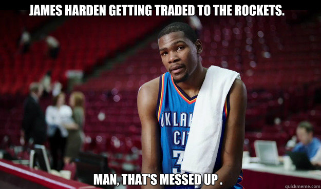 James Harden getting traded to the Rockets. man, that's messed up . - James Harden getting traded to the Rockets. man, that's messed up .  Kevin Durant