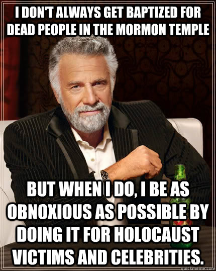 I don't always get baptized for dead people in the mormon temple but when I do, I be as obnoxious as possible by doing it for holocaust victims and celebrities. - I don't always get baptized for dead people in the mormon temple but when I do, I be as obnoxious as possible by doing it for holocaust victims and celebrities.  The Most Interesting Man In The World