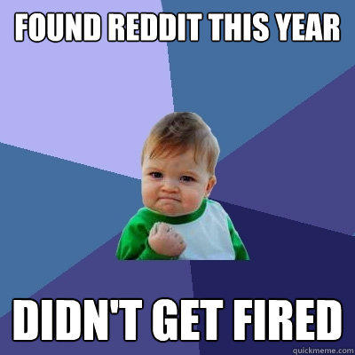 Found Reddit this year didn't get fired - Found Reddit this year didn't get fired  Success Kid