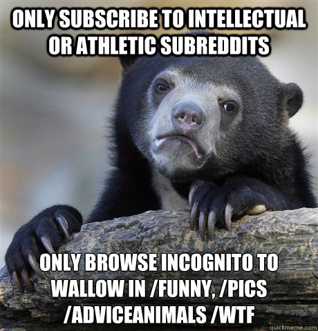 Only subscribe to intellectual or athletic subreddits Only browse Incognito to wallow in /funny, /pics /adviceanimals /WTF  - Only subscribe to intellectual or athletic subreddits Only browse Incognito to wallow in /funny, /pics /adviceanimals /WTF   Confession Bear