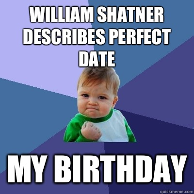 William Shatner describes perfect date My birthday - William Shatner describes perfect date My birthday  Success Kid