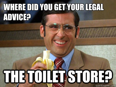Where did you get your legal advice? The Toilet Store?