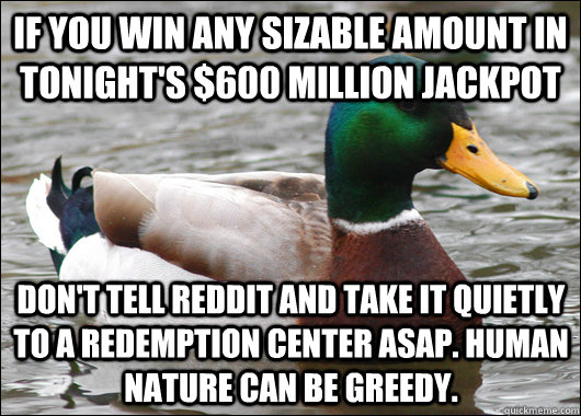 if you win any sizable amount in tonight's $600 million jackpot don't tell reddit and take it quietly to a redemption center ASAP. human nature can be greedy. - if you win any sizable amount in tonight's $600 million jackpot don't tell reddit and take it quietly to a redemption center ASAP. human nature can be greedy.  Actual Advice Mallard
