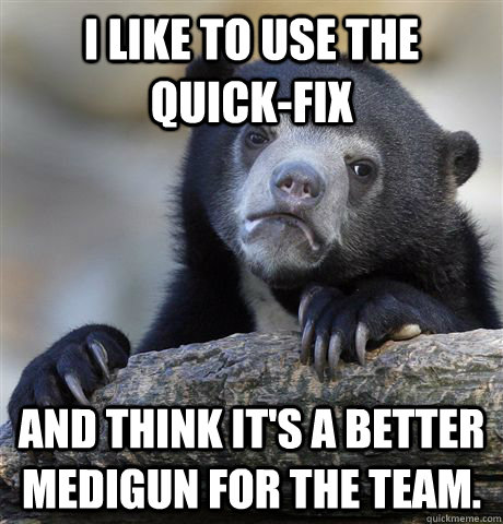 I like to use the Quick-Fix and think it's a better medigun for the team. - I like to use the Quick-Fix and think it's a better medigun for the team.  Confession Bear