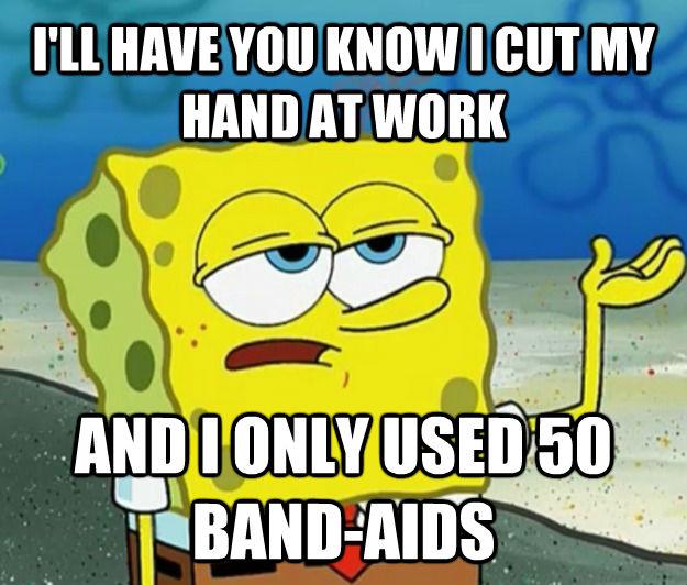 I'LL HAVE YOU KNOW I CUT MY HAND AT WORK AND I ONLY USED 50 BAND-AIDS - I'LL HAVE YOU KNOW I CUT MY HAND AT WORK AND I ONLY USED 50 BAND-AIDS  Tough Spongebob