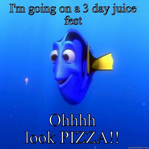 What diet? - I'M GOING ON A 3 DAY JUICE FEST OHHHH LOOK PIZZA!! dory