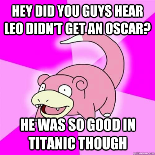 hey did you guys hear Leo didn't get an oscar? he was so good in titanic though - hey did you guys hear Leo didn't get an oscar? he was so good in titanic though  Slow Poke