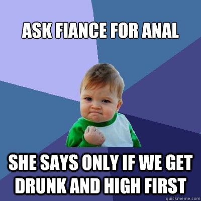 Ask fiance for anal She says only if we get drunk and high first - Ask fiance for anal She says only if we get drunk and high first  Success Kid